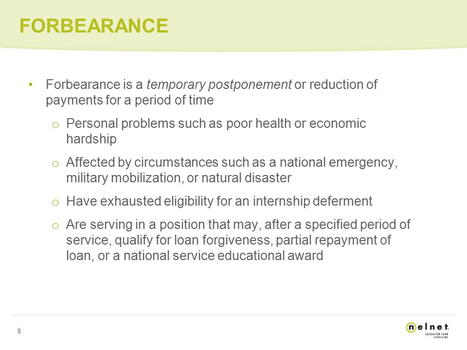 8 FORBEARANCE Forbearance is a temporary postponement or reduction of payments for a period of time o Personal problems such as poor health or economic hardship o Affected by circumstances such as a national emergency, military mobilization, or natural disaster o Have exhausted eligibility for an internship deferment o Are serving in a position that may, after a specified period of service, qualify for loan forgiveness, partial repayment of loan, or a national service educational award