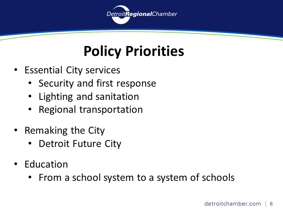 6 Essential City services Security and first response Lighting and sanitation Regional transportation Remaking the City Detroit Future City Education From a school system to a system of schools Policy Priorities