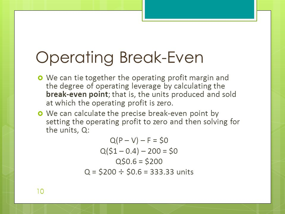  We can tie together the operating profit margin and the degree of operating leverage by calculating the break-even point; that is, the units produce