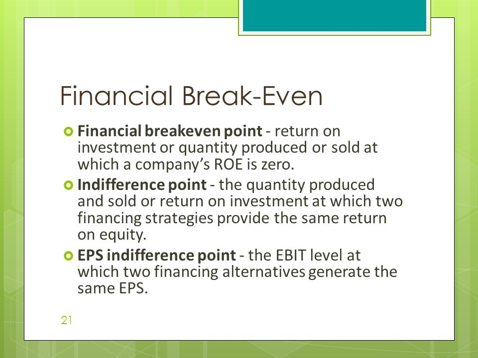  Financial breakeven point - return on investment or quantity produced or sold at which a company's ROE is zero.  Indifference point - the quantity