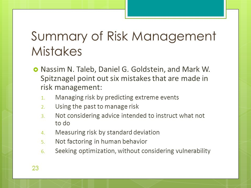  Nassim N. Taleb, Daniel G. Goldstein, and Mark W. Spitznagel point out six mistakes that are made in risk management: 1. Managing risk by predicting