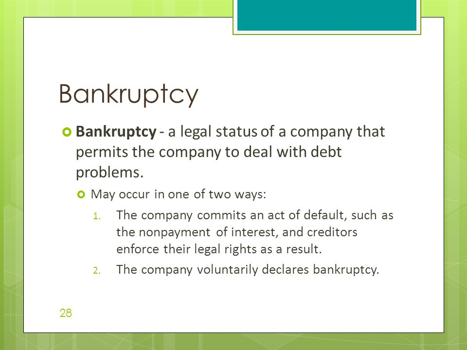  Bankruptcy - a legal status of a company that permits the company to deal with debt problems.  May occur in one of two ways: 1. The company commits