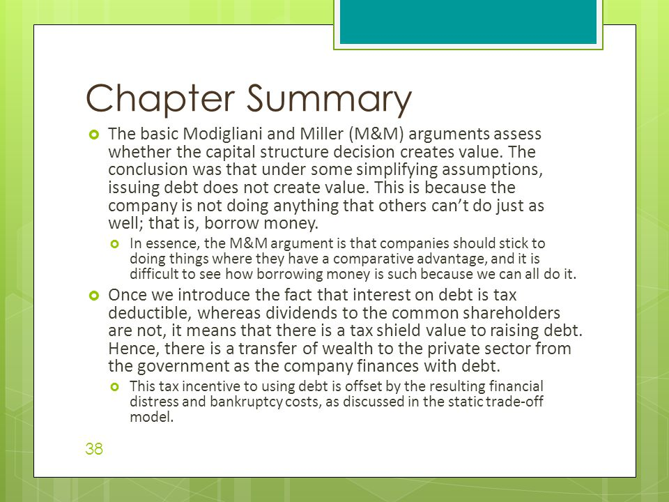  The basic Modigliani and Miller (M&M) arguments assess whether the capital structure decision creates value. The conclusion was that under some simp