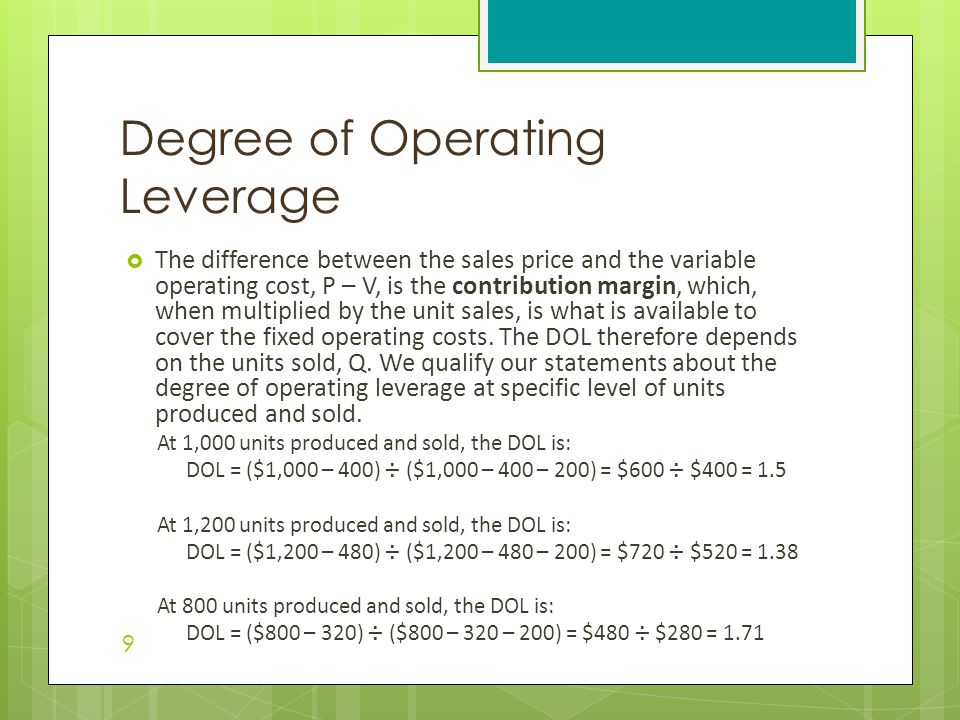  The difference between the sales price and the variable operating cost, P – V, is the contribution margin, which, when multiplied by the unit sales, is what is available to cover the fixed operating costs.