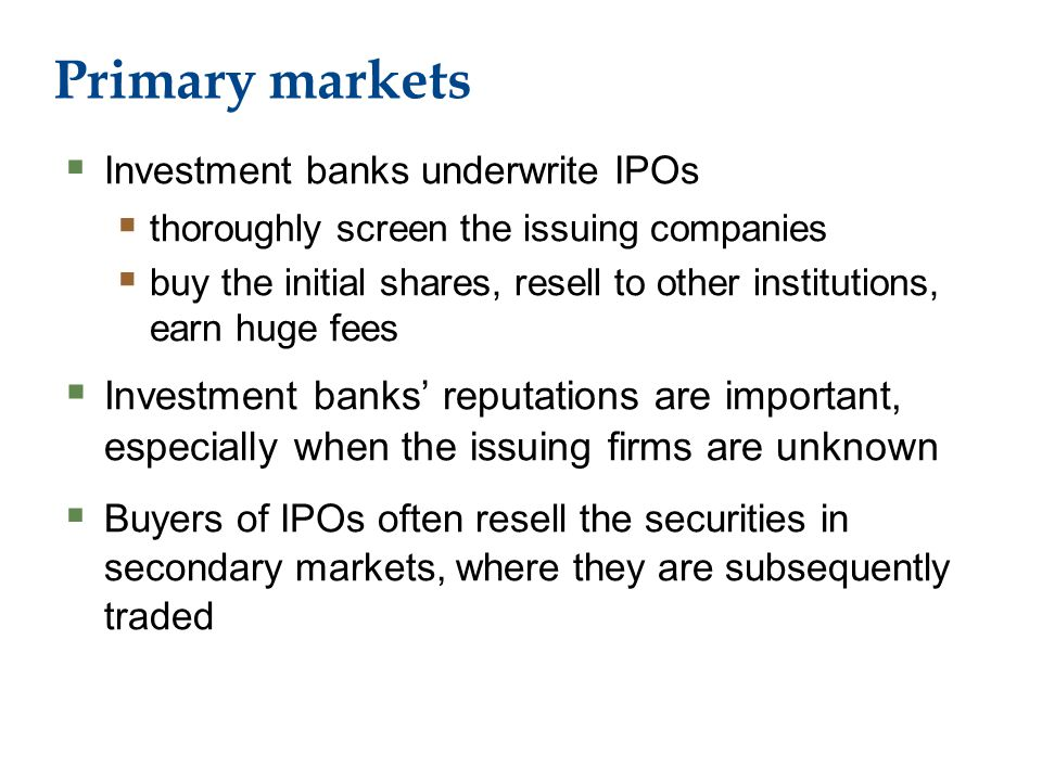 Primary markets  Investment banks underwrite IPOs  thoroughly screen the issuing companies  buy the initial shares, resell to other institutions, earn huge fees  Investment banks' reputations are important, especially when the issuing firms are unknown  Buyers of IPOs often resell the securities in secondary markets, where they are subsequently traded