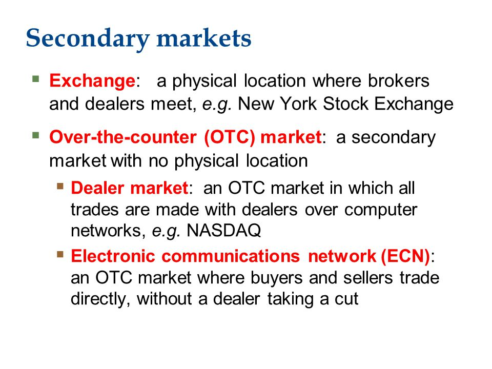 Secondary markets  Exchange: a physical location where brokers and dealers meet, e.g.