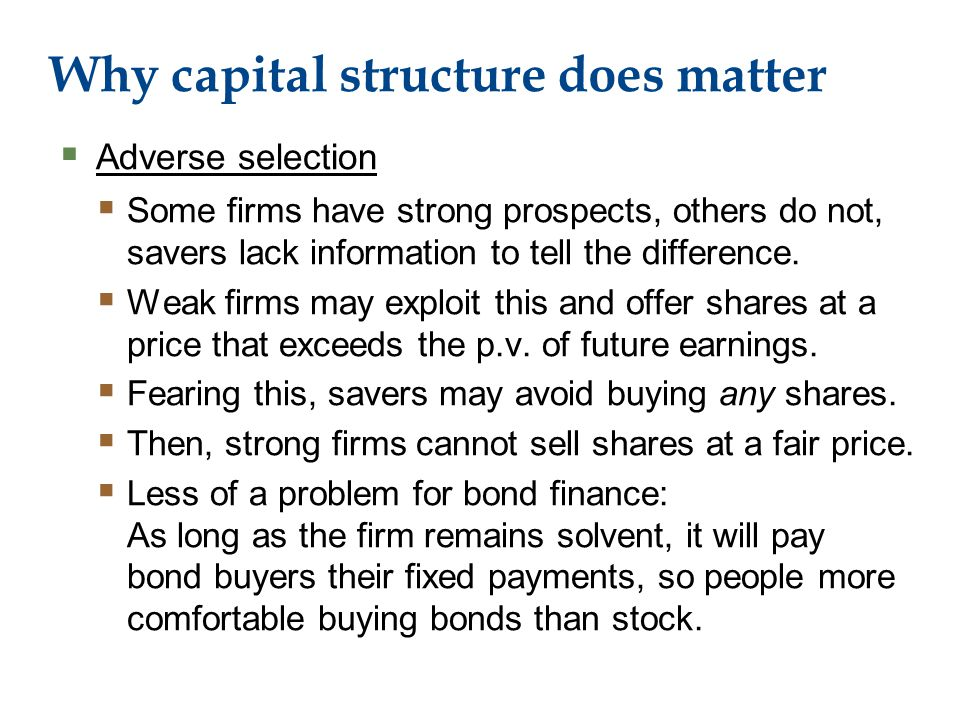 Why capital structure does matter  Adverse selection  Some firms have strong prospects, others do not, savers lack information to tell the difference.