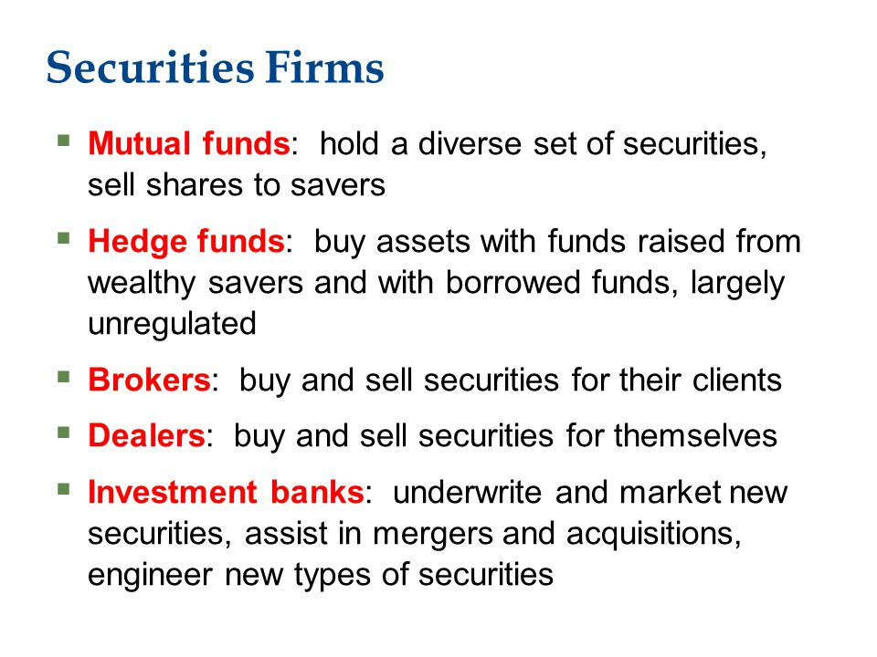 Securities Firms  Mutual funds: hold a diverse set of securities, sell shares to savers  Hedge funds: buy assets with funds raised from wealthy savers and with borrowed funds, largely unregulated  Brokers: buy and sell securities for their clients  Dealers: buy and sell securities for themselves  Investment banks: underwrite and market new securities, assist in mergers and acquisitions, engineer new types of securities