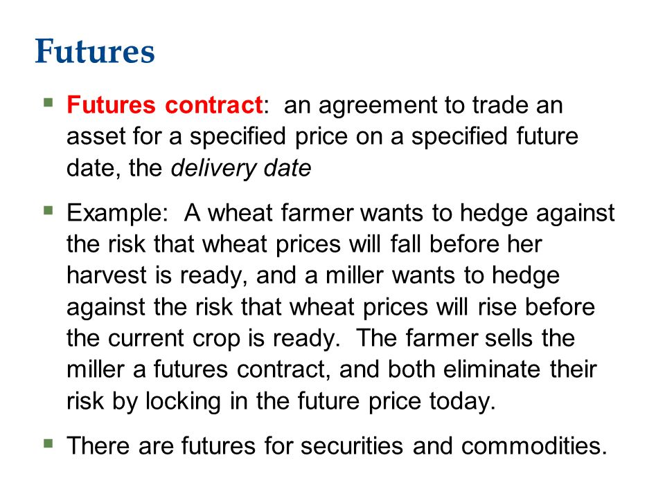 Futures  Futures contract: an agreement to trade an asset for a specified price on a specified future date, the delivery date  Example: A wheat farmer wants to hedge against the risk that wheat prices will fall before her harvest is ready, and a miller wants to hedge against the risk that wheat prices will rise before the current crop is ready.