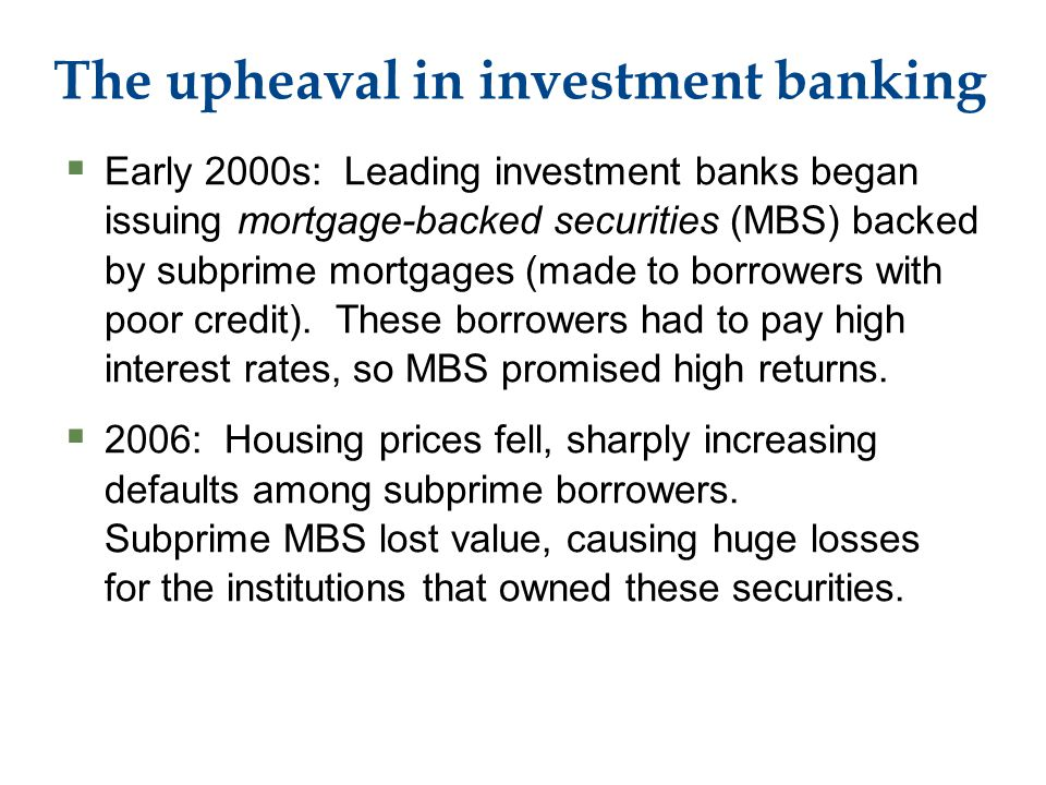 The upheaval in investment banking  Early 2000s: Leading investment banks began issuing mortgage-backed securities (MBS) backed by subprime mortgages (made to borrowers with poor credit).