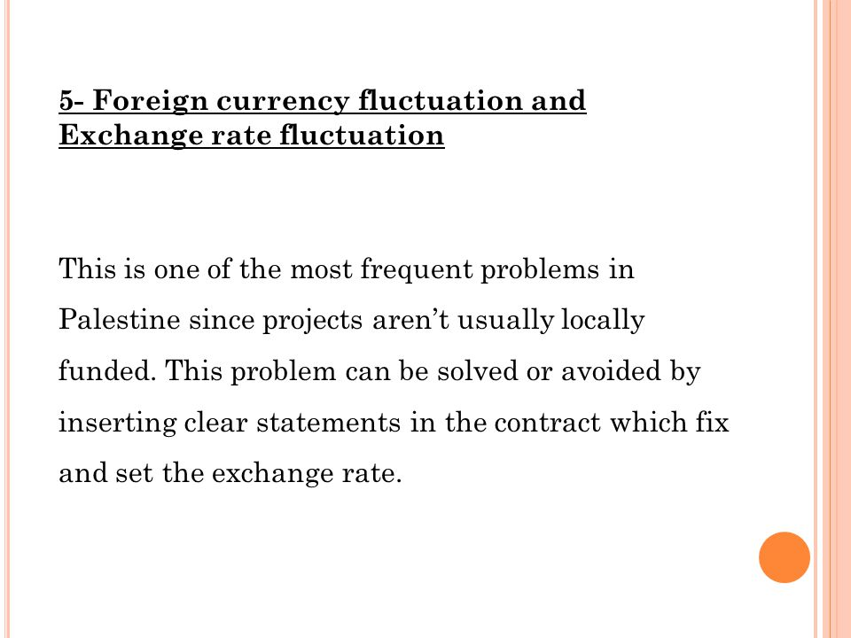 5- Foreign currency fluctuation and Exchange rate fluctuation This is one of the most frequent problems in Palestine since projects aren't usually locally funded.