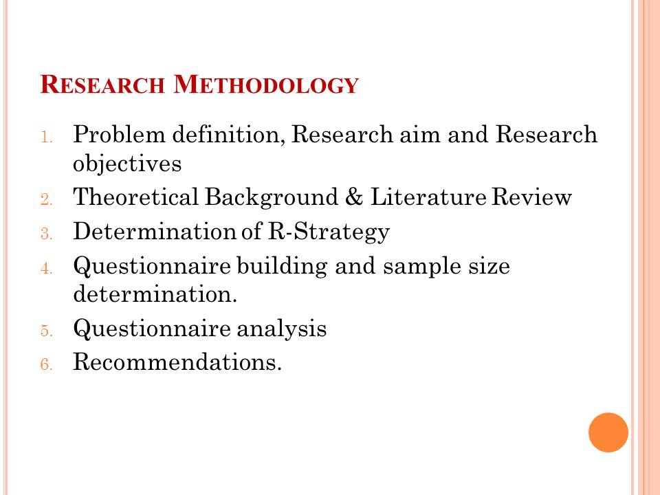 R ESEARCH M ETHODOLOGY 1. Problem definition, Research aim and Research objectives 2.