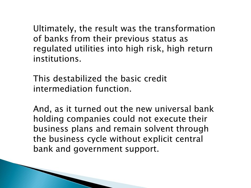 Ultimately, the result was the transformation of banks from their previous status as regulated utilities into high risk, high return institutions.
