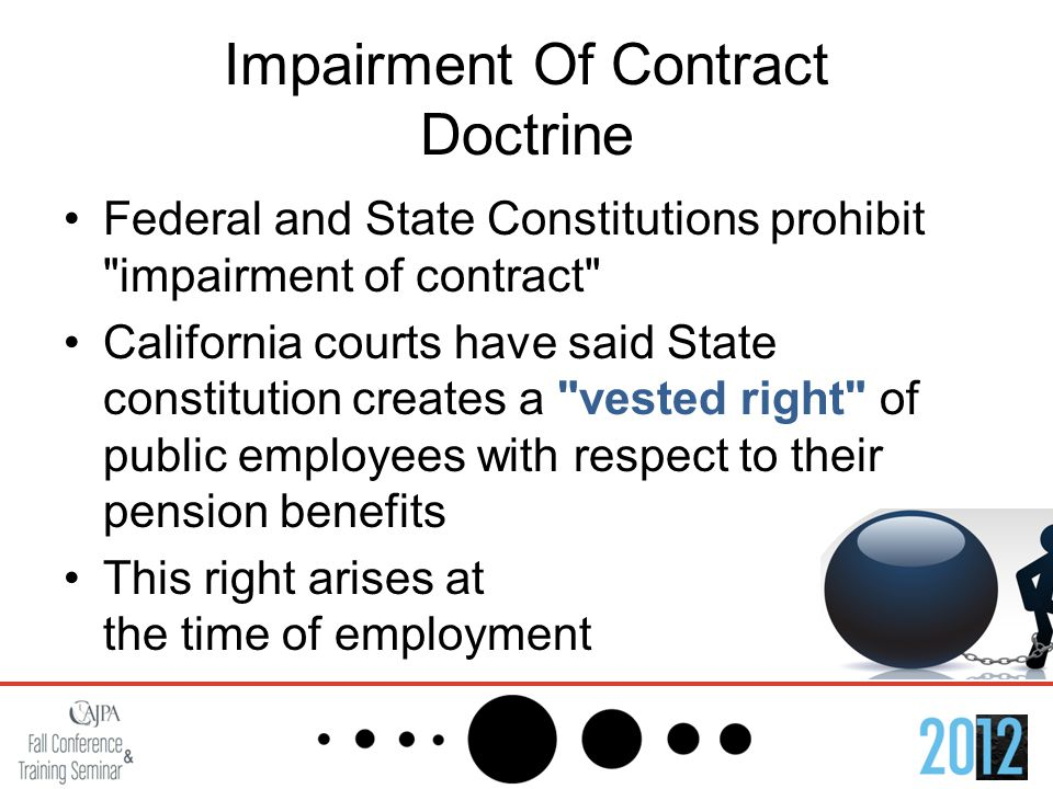 Impairment Of Contract Doctrine Federal and State Constitutions prohibit impairment of contract California courts have said State constitution creates a vested right of public employees with respect to their pension benefits This right arises at the time of employment
