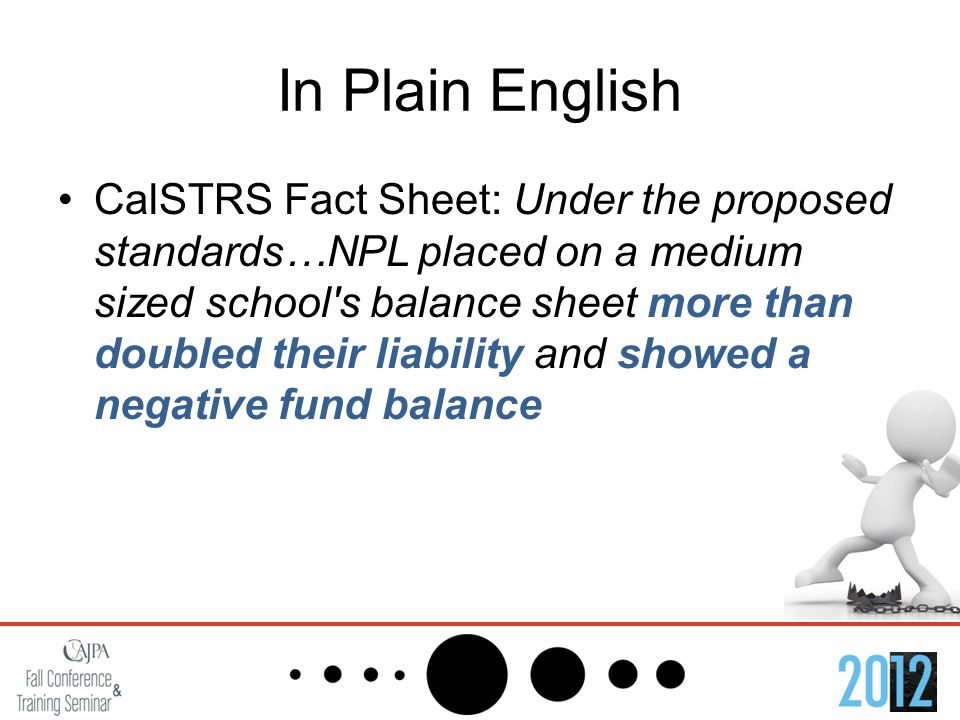 In Plain English CalSTRS Fact Sheet: Under the proposed standards…NPL placed on a medium sized school s balance sheet more than doubled their liability and showed a negative fund balance