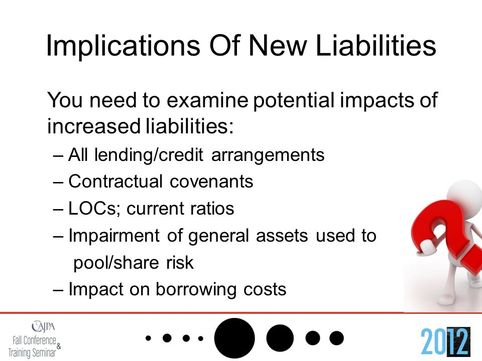 Implications Of New Liabilities You need to examine potential impacts of increased liabilities: –All lending/credit arrangements –Contractual covenants –LOCs; current ratios –Impairment of general assets used to pool/share risk –Impact on borrowing costs