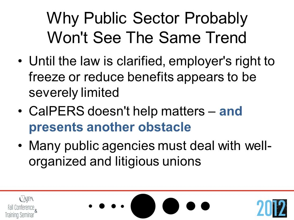 Why Public Sector Probably Won t See The Same Trend Until the law is clarified, employer s right to freeze or reduce benefits appears to be severely limited CalPERS doesn t help matters – and presents another obstacle Many public agencies must deal with well- organized and litigious unions