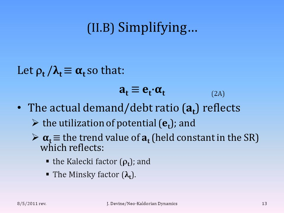 (II.B) Simplifying… Let  t /λ t ≡ α t so that: a t ≡ e t ·α t The actual demand/debt ratio (a t ) reflects  the utilization of potential (e t ); and  α t ≡ the trend value of a t (held constant in the SR) which reflects:  the Kalecki factor (  t ); and  The Minsky factor (λ t ).