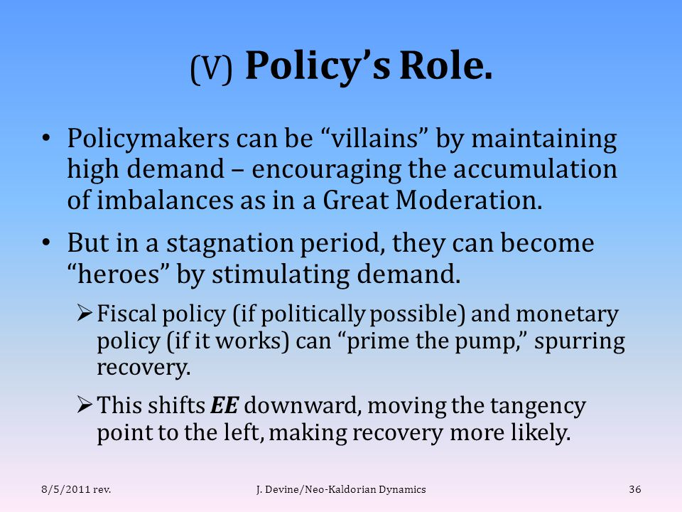 "(V) Policy's Role. Policymakers can be ""villains"" by maintaining high demand – encouraging the accumulation of imbalances as in a Great Moderation. Bu"
