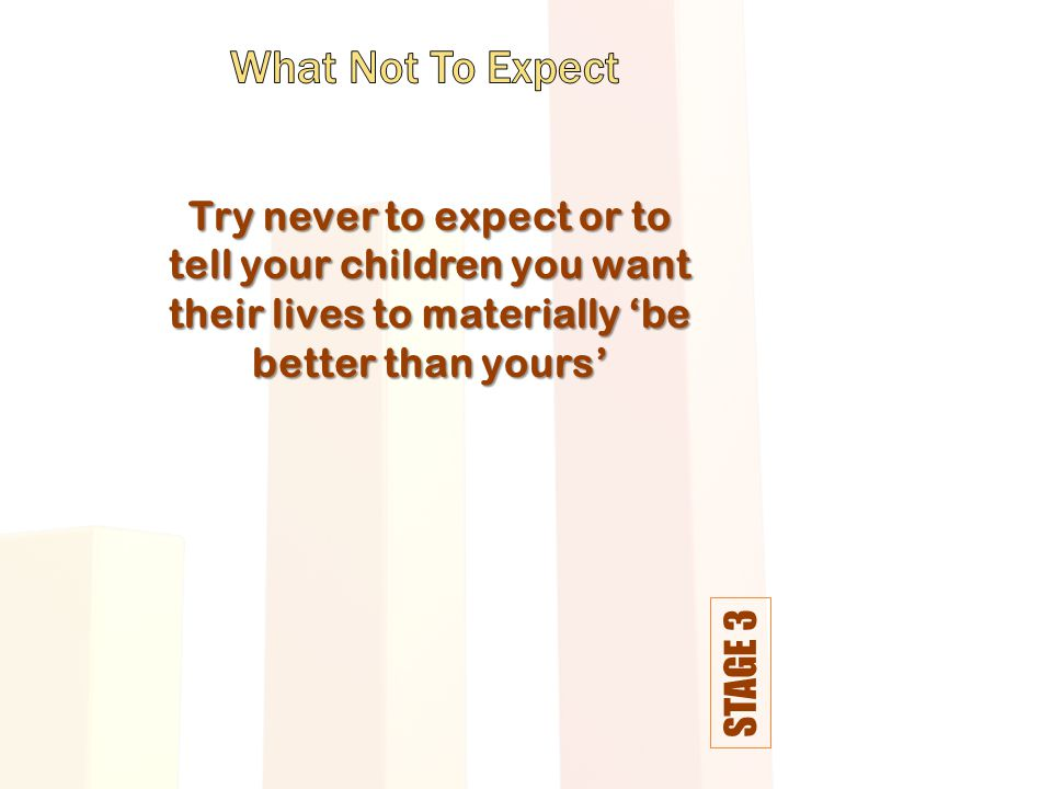 STAGE 3 Try never to expect or to tell your children you want their lives to materially 'be better than yours'