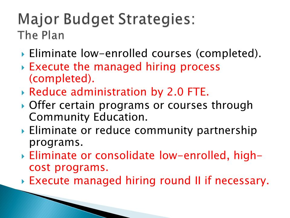  Eliminate low-enrolled courses (completed).  Execute the managed hiring process (completed).