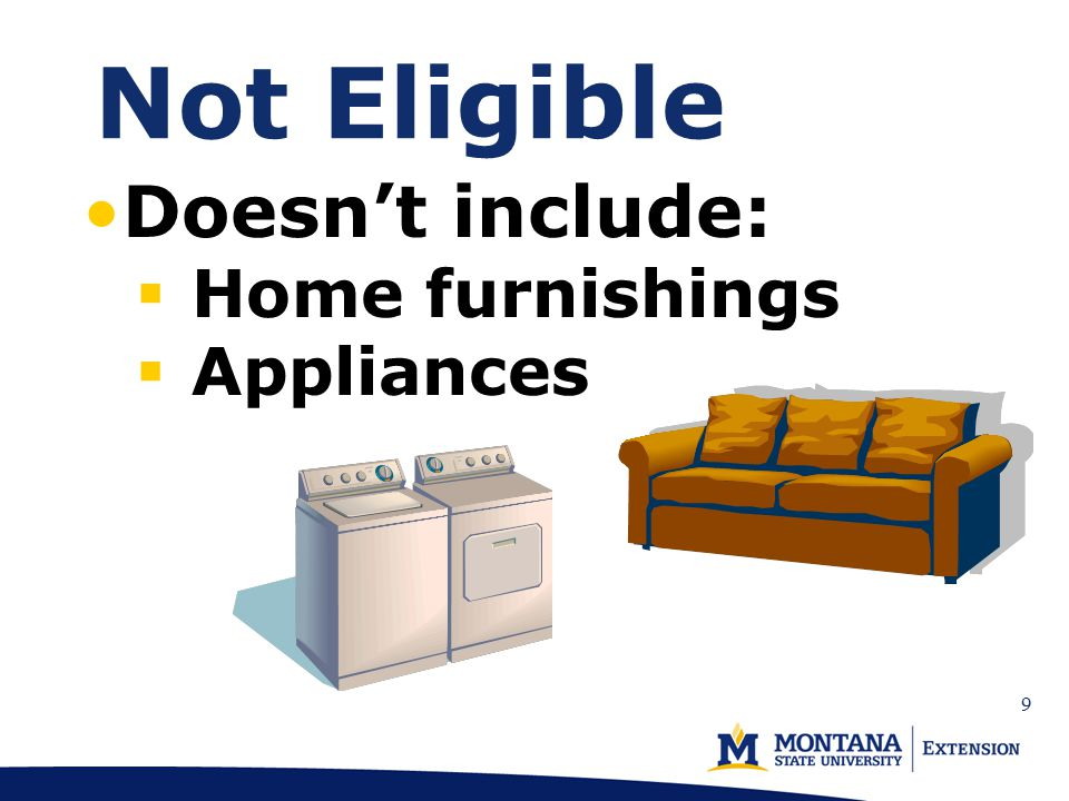Not Eligible Doesn't include:  Home furnishings  Appliances 9