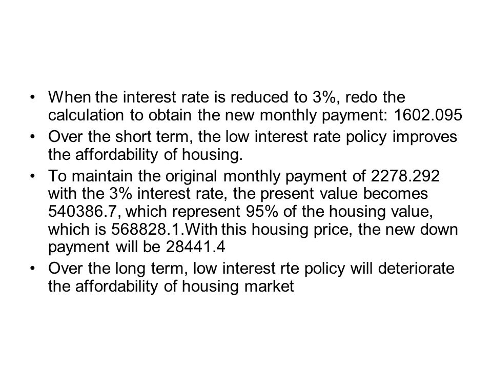 When the interest rate is reduced to 3%, redo the calculation to obtain the new monthly payment: 1602.095 Over the short term, the low interest rate policy improves the affordability of housing.
