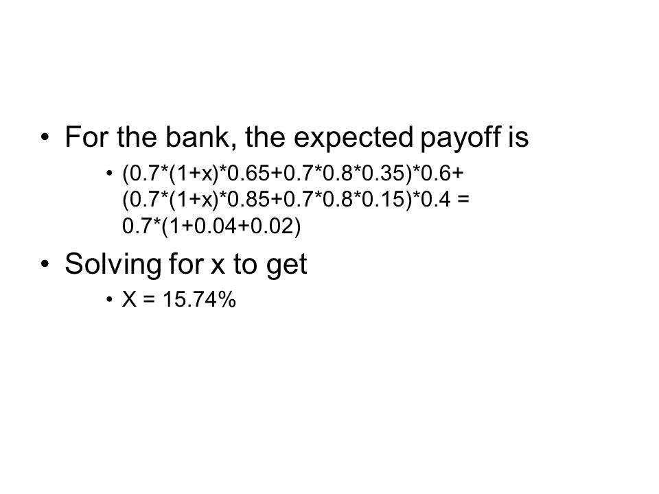For the bank, the expected payoff is (0.7*(1+x)*0.65+0.7*0.8*0.35)*0.6+ (0.7*(1+x)*0.85+0.7*0.8*0.15)*0.4 = 0.7*(1+0.04+0.02) Solving for x to get X = 15.74%