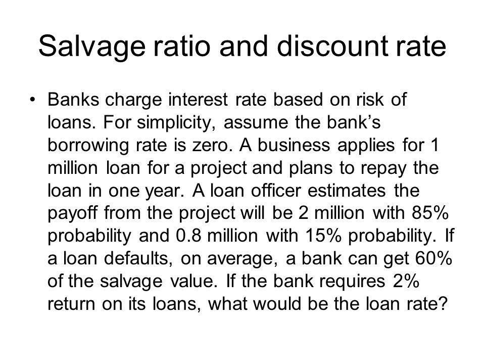 Salvage ratio and discount rate Banks charge interest rate based on risk of loans.