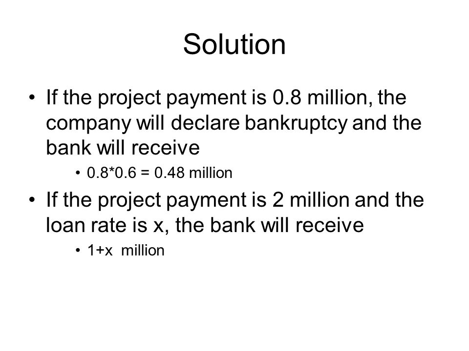 Solution If the project payment is 0.8 million, the company will declare bankruptcy and the bank will receive 0.8*0.6 = 0.48 million If the project payment is 2 million and the loan rate is x, the bank will receive 1+x million