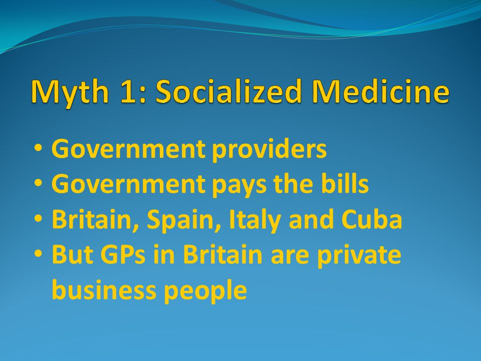 Government providers Government pays the bills Britain, Spain, Italy and Cuba But GPs in Britain are private business people