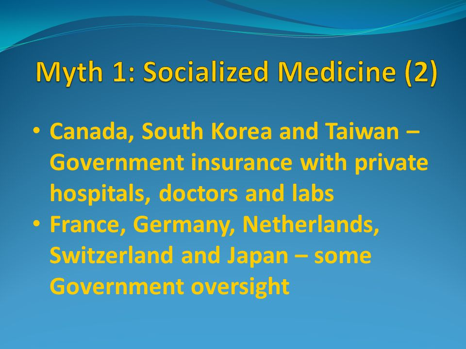Canada, South Korea and Taiwan – Government insurance with private hospitals, doctors and labs France, Germany, Netherlands, Switzerland and Japan – some Government oversight