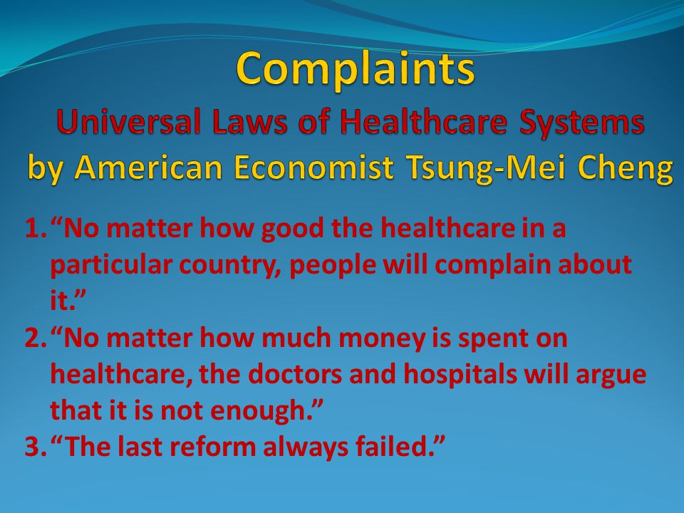 1. No matter how good the healthcare in a particular country, people will complain about it. 2. No matter how much money is spent on healthcare, the doctors and hospitals will argue that it is not enough. 3. The last reform always failed.