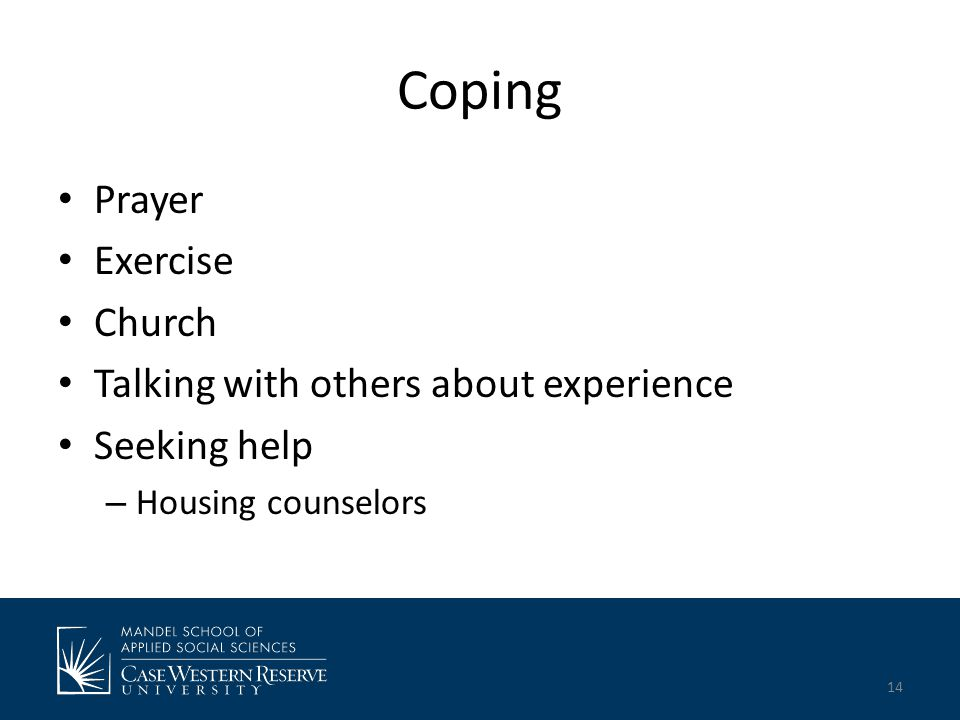 Coping Prayer Exercise Church Talking with others about experience Seeking help – Housing counselors 14