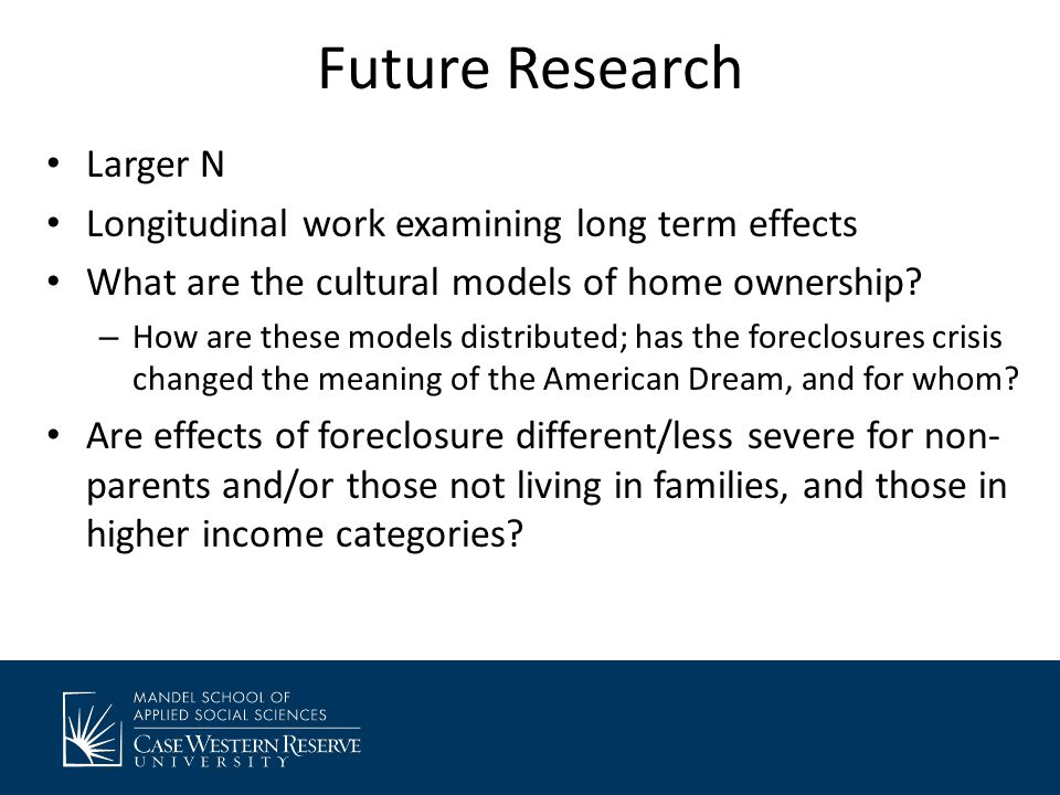 Future Research Larger N Longitudinal work examining long term effects What are the cultural models of home ownership.