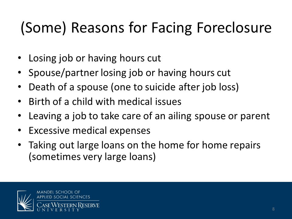 (Some) Reasons for Facing Foreclosure Losing job or having hours cut Spouse/partner losing job or having hours cut Death of a spouse (one to suicide after job loss) Birth of a child with medical issues Leaving a job to take care of an ailing spouse or parent Excessive medical expenses Taking out large loans on the home for home repairs (sometimes very large loans) 8