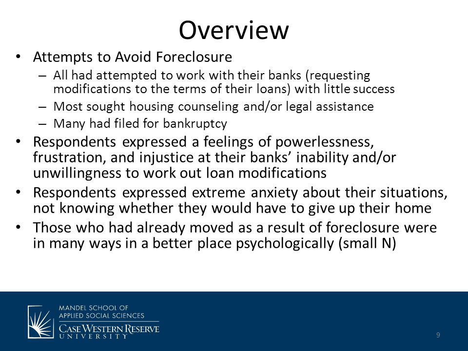 Overview Attempts to Avoid Foreclosure – All had attempted to work with their banks (requesting modifications to the terms of their loans) with little success – Most sought housing counseling and/or legal assistance – Many had filed for bankruptcy Respondents expressed a feelings of powerlessness, frustration, and injustice at their banks' inability and/or unwillingness to work out loan modifications Respondents expressed extreme anxiety about their situations, not knowing whether they would have to give up their home Those who had already moved as a result of foreclosure were in many ways in a better place psychologically (small N) 9