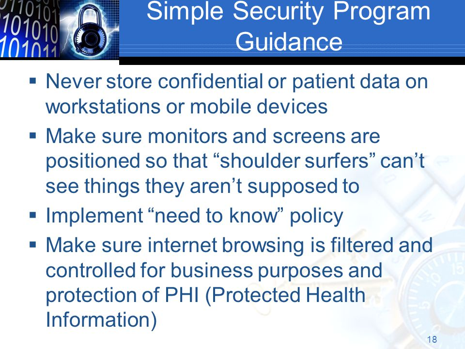 Simple Security Program Guidance  Never store confidential or patient data on workstations or mobile devices  Make sure monitors and screens are positioned so that shoulder surfers can't see things they aren't supposed to  Implement need to know policy  Make sure internet browsing is filtered and controlled for business purposes and protection of PHI (Protected Health Information) 18