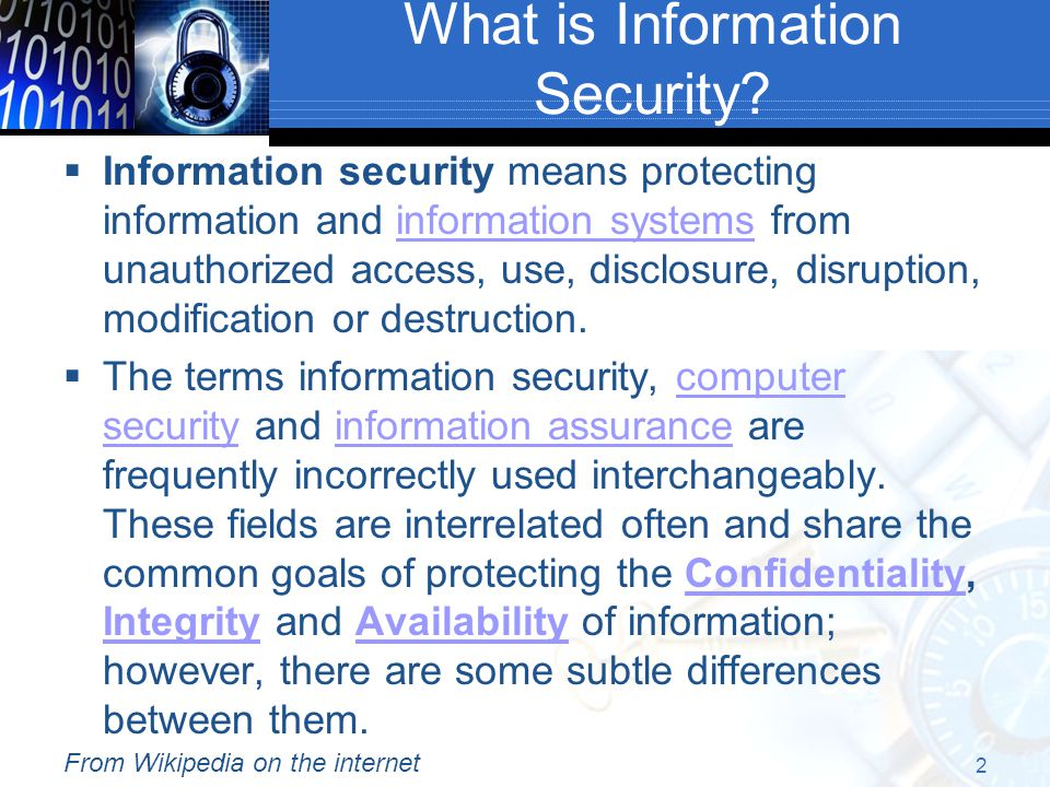 2  Information security means protecting information and information systems from unauthorized access, use, disclosure, disruption, modification or destruction.information systems  The terms information security, computer security and information assurance are frequently incorrectly used interchangeably.