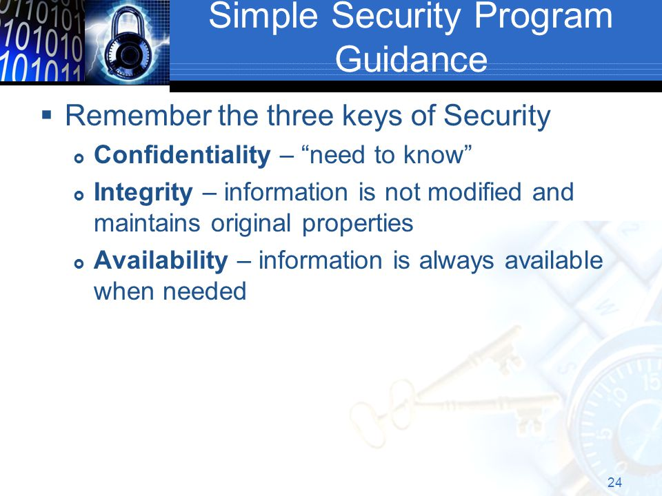 Simple Security Program Guidance  Remember the three keys of Security  Confidentiality – need to know  Integrity – information is not modified and maintains original properties  Availability – information is always available when needed 24