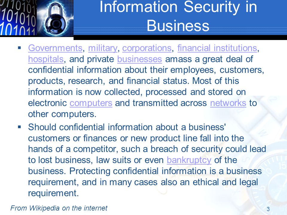 Information Security in Business  Governments, military, corporations, financial institutions, hospitals, and private businesses amass a great deal of confidential information about their employees, customers, products, research, and financial status.