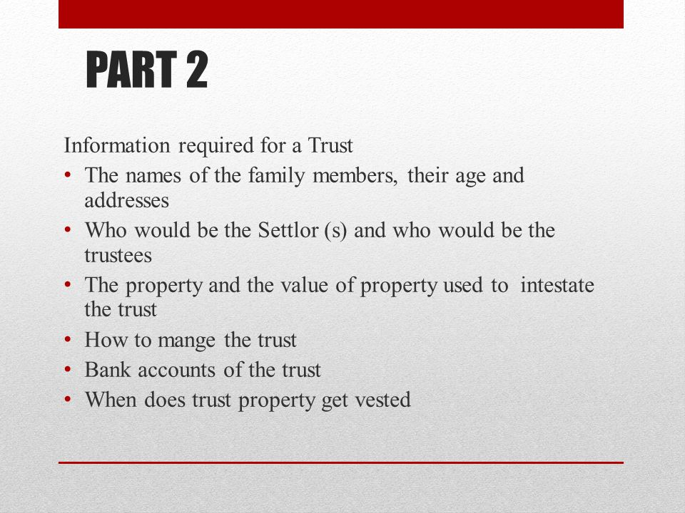 PART 2 Information required for a Trust The names of the family members, their age and addresses Who would be the Settlor (s) and who would be the trustees The property and the value of property used to intestate the trust How to mange the trust Bank accounts of the trust When does trust property get vested