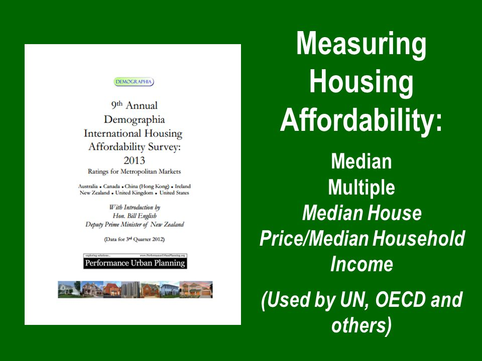 Measuring Housing Affordability: Median Multiple Median House Price/Median Household Income (Used by UN, OECD and others)
