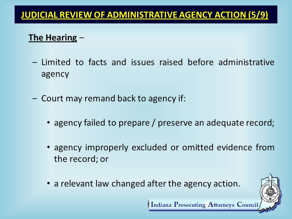 JUDICIAL REVIEW OF ADMINISTRATIVE AGENCY ACTION (5/9) The Hearing – ‒Limited to facts and issues raised before administrative agency ‒Court may remand back to agency if: agency failed to prepare / preserve an adequate record; agency improperly excluded or omitted evidence from the record; or a relevant law changed after the agency action.