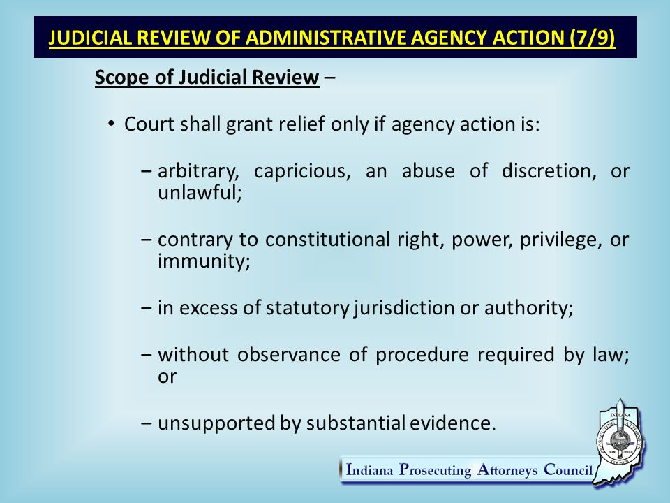 JUDICIAL REVIEW OF ADMINISTRATIVE AGENCY ACTION (7/9) Scope of Judicial Review – Court shall grant relief only if agency action is: ‒arbitrary, capricious, an abuse of discretion, or unlawful; ‒contrary to constitutional right, power, privilege, or immunity; ‒in excess of statutory jurisdiction or authority; ‒without observance of procedure required by law; or ‒unsupported by substantial evidence.