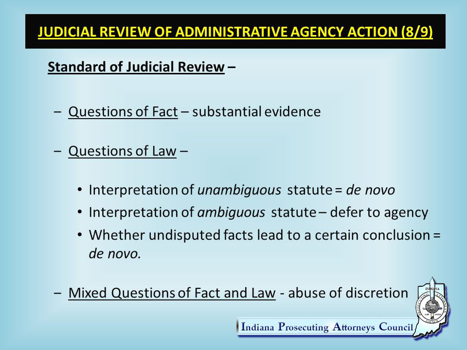 JUDICIAL REVIEW OF ADMINISTRATIVE AGENCY ACTION (8/9) Standard of Judicial Review – ‒Questions of Fact – substantial evidence ‒Questions of Law – Interpretation of unambiguous statute = de novo Interpretation of ambiguous statute – defer to agency Whether undisputed facts lead to a certain conclusion = de novo.