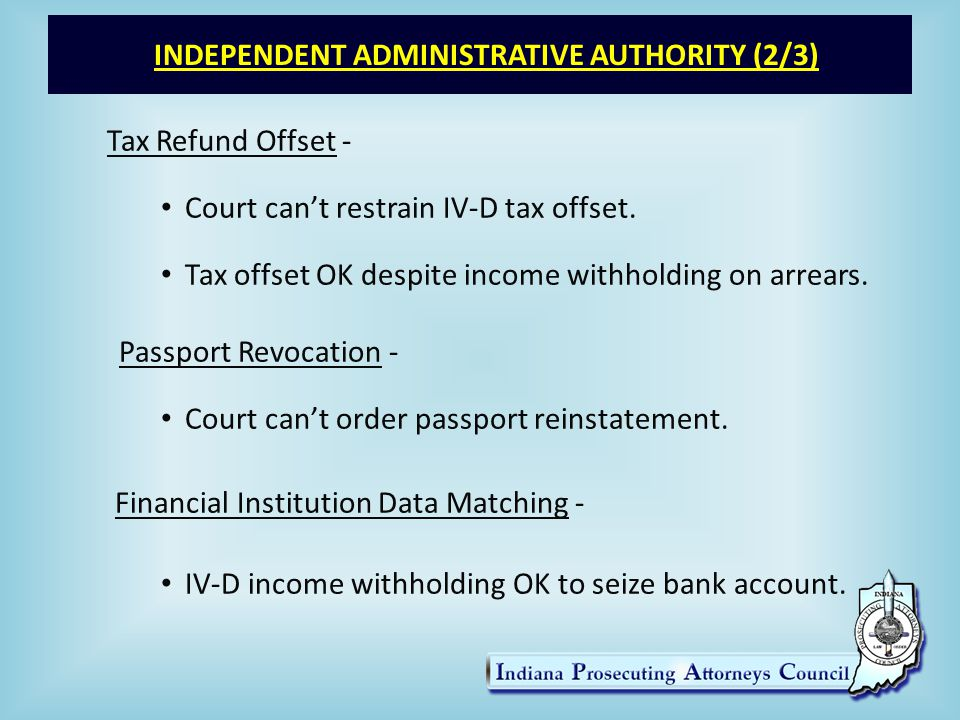 INDEPENDENT ADMINISTRATIVE AUTHORITY (2/3) Tax Refund Offset - Court can't restrain IV-D tax offset.