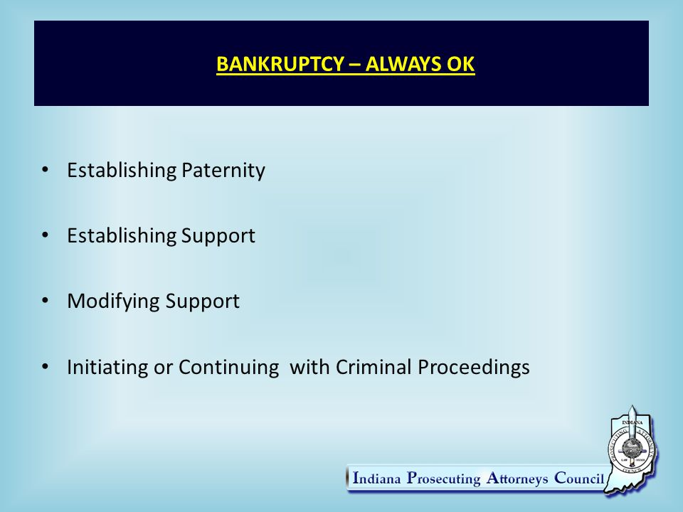 BANKRUPTCY – ALWAYS OK Establishing Paternity Establishing Support Modifying Support Initiating or Continuing with Criminal Proceedings