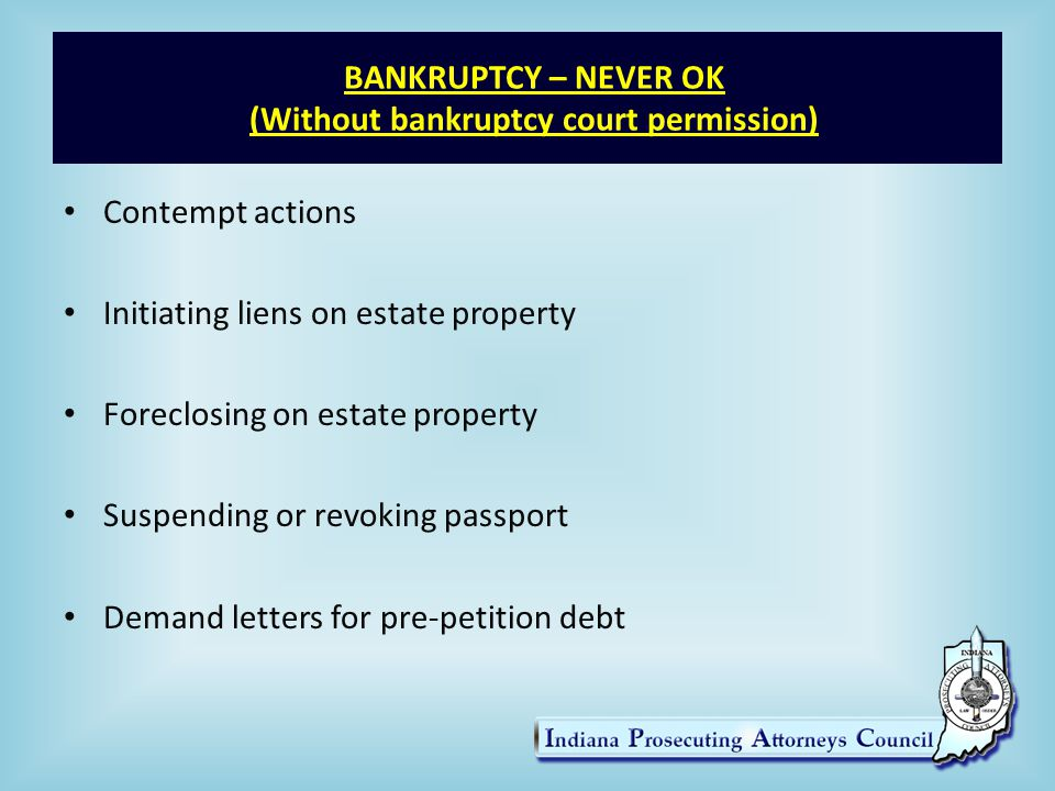 BANKRUPTCY – NEVER OK (Without bankruptcy court permission) Contempt actions Initiating liens on estate property Foreclosing on estate property Suspending or revoking passport Demand letters for pre-petition debt
