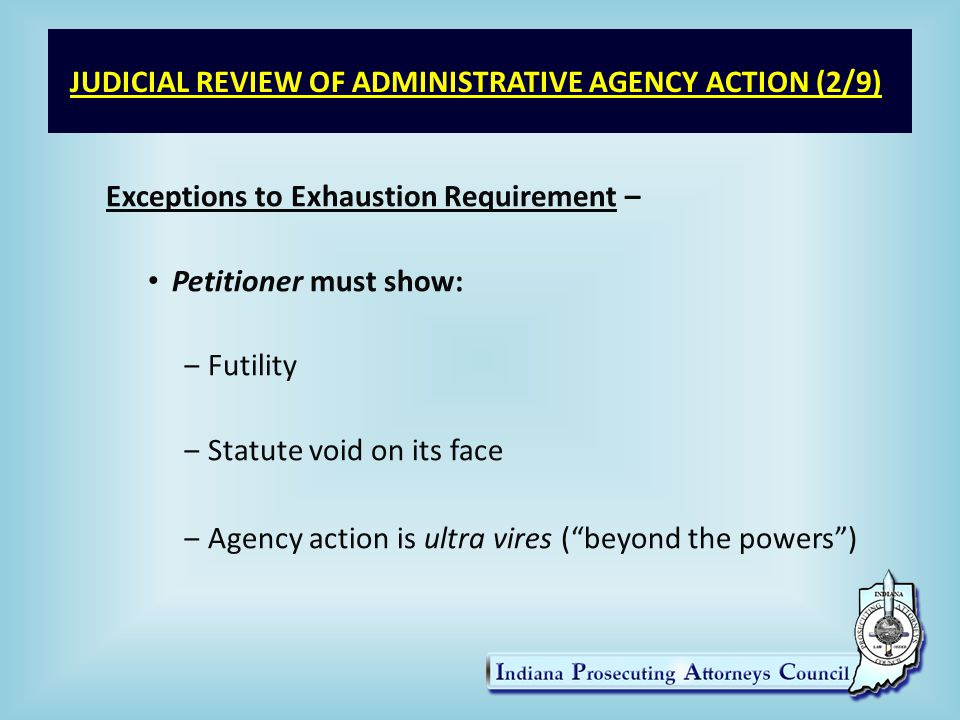 JUDICIAL REVIEW OF ADMINISTRATIVE AGENCY ACTION (3/9) Procedure for Seeking Judicial Review – 1.Agency issues an appealable final order 2.Petitioner files verified petition Venue – usually in county where IV-D action took place Time limitations - w/in 30 days after notice of IV-D action 3.Petitioner submits agency record – w/in 30 days of filing the petition.